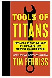 Tools of Titans: The Tactics, Routines, and Habits of Billionaires by Timothy Ferriss